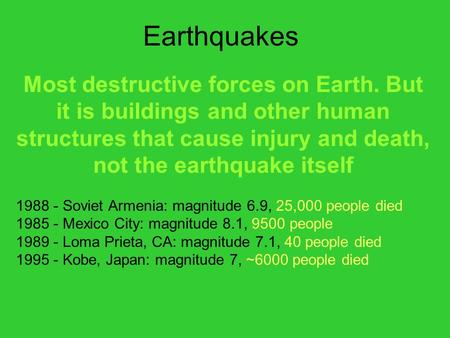 Earthquakes Most destructive forces on Earth. But it is buildings and other human structures that cause injury and death, not the earthquake itself 1988.