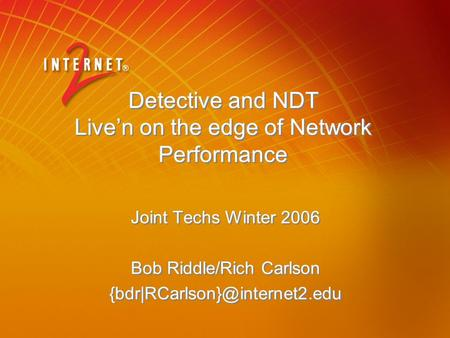Detective and NDT Live'n on the edge of Network Performance Joint Techs Winter 2006 Bob Riddle/Rich Carlson Joint Techs Winter.