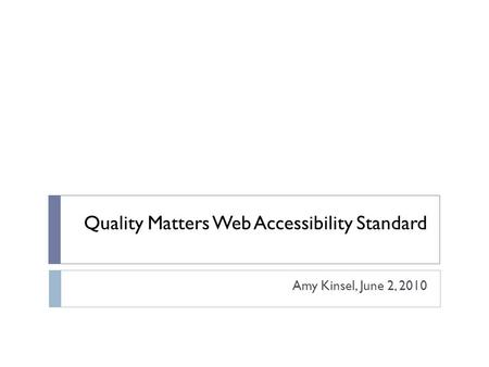 Quality Matters Web Accessibility Standard Amy Kinsel, June 2, 2010.