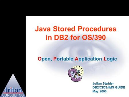 Java Stored Procedures in DB2 for OS/390 Open, Portable Application Logic Julian Stuhler DB2/CICS/IMS GUIDE May 2000.