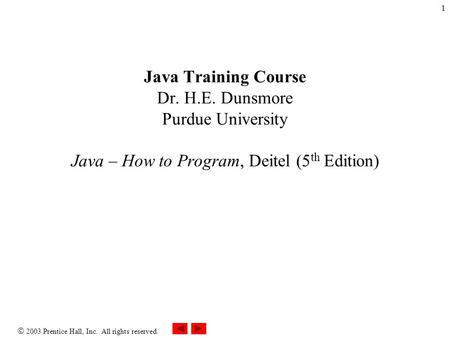  2003 Prentice Hall, Inc. All rights reserved. 1 Java Training Course Dr. H.E. Dunsmore Purdue University Java – How to Program, Deitel (5 th Edition)