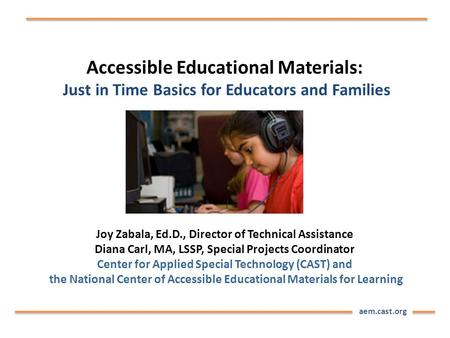 Aem.cast.org Accessible Educational Materials: Just in Time Basics for Educators and Families Joy Zabala, Ed.D., Director of Technical Assistance Diana.