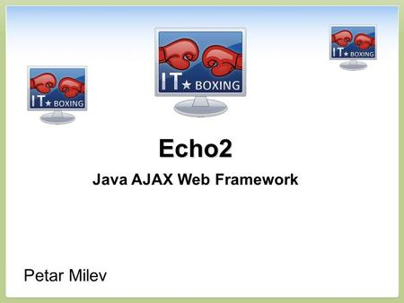 Echo2 Java AJAX Web Framework Petar Milev. Contents 1.Introduction to Echo2 2.Echo2 Target – Business Web 3.Why Choosing Echo2? 4.Live Demo 5.How It Works?