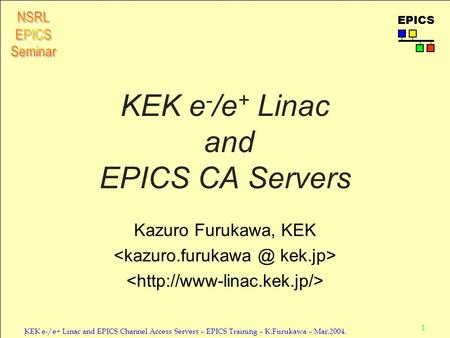 1 KEK e-/e+ Linac and EPICS Channel Access Servers – EPICS Training – K.Furukawa – Mar.2004. EPICS KEK e - /e + Linac and EPICS CA Servers Kazuro Furukawa,