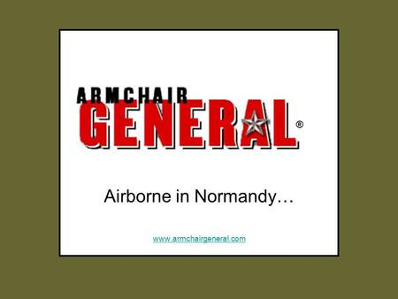 Airborne in Normandy… www.armchairgeneral.com ®. ®