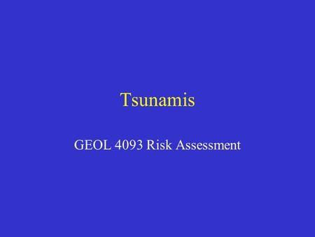 "Tsunamis GEOL 4093 Risk Assessment. Tsunamis Also known as ""seismic sea waves"" Generating force is not wind, but movement of the sea floor, volcano, landslide,"