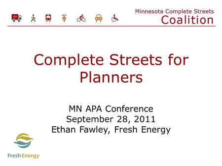 Complete Streets for Planners MN APA Conference September 28, 2011 Ethan Fawley, Fresh Energy.