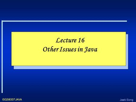 Jaeki Song ISQS6337 JAVA Lecture 16 Other Issues in Java.