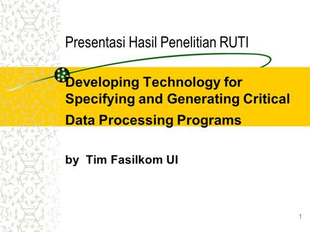 1 Presentasi Hasil Penelitian RUTI Developing Technology for Specifying and Generating Critical Data Processing Programs by Tim Fasilkom UI.