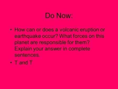 Do Now: How can or does a volcanic eruption or earthquake occur? What forces on this planet are responsible for them? Explain your answer in complete sentences.