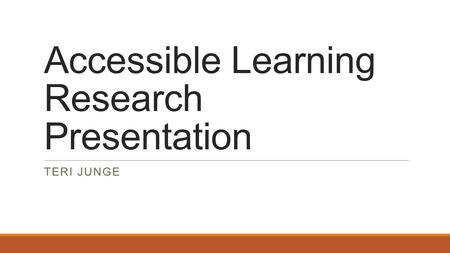 Accessible Learning Research Presentation TERI JUNGE.