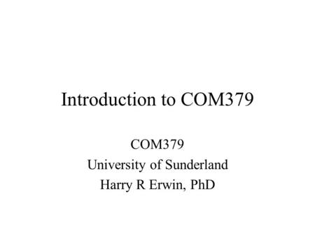Introduction to COM379 COM379 University of Sunderland Harry R Erwin, PhD.