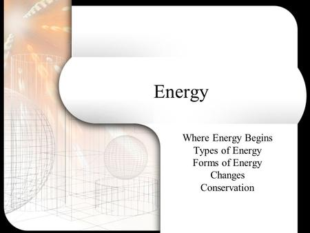 Energy Where Energy Begins Types of Energy Forms of Energy Changes