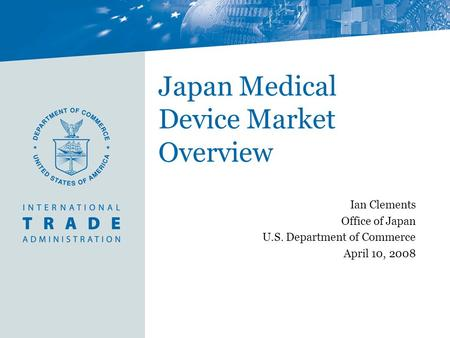 Japan Medical Device Market Overview Ian Clements Office of Japan U.S. Department of Commerce April 10, 2008.