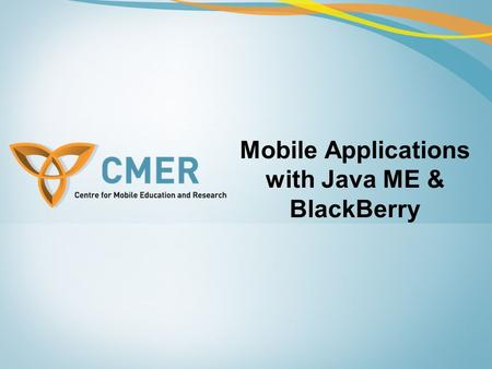 Mobile Applications with Java ME & BlackBerry. Overview Java ME –Networking –Databases Java ME and the BlackBerry –The BlackBerry wireless device –Converting.