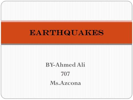 BY-Ahmed Ali 707 Ms.Azcona Earthquakes. What are Earthquakes? An earthquake is the movement of the ground that occurs when rocks inside earth pass there.