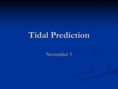 Tidal Prediction November 3. Equilibrium Theory Predicts periodicities, but not actual movement of <strong>tides</strong> Predicts periodicities, but not actual movement.