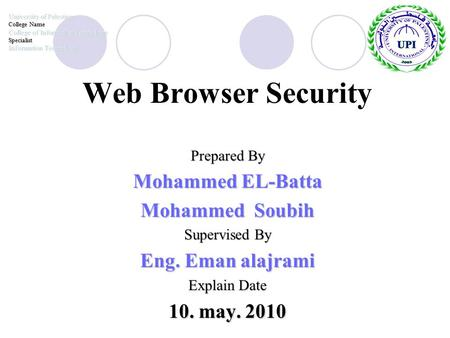Web Browser Security Prepared By Mohammed EL-Batta Mohammed Soubih Supervised By Eng. Eman alajrami Explain Date 10. may. 2010 University of Palestine.