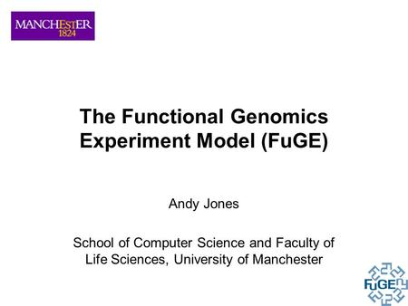The Functional Genomics Experiment Model (FuGE) Andy Jones School of Computer Science and Faculty of Life Sciences, University of Manchester.