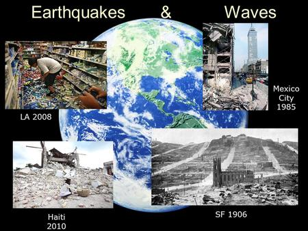Earthquakes & Waves SF 1906 LA 2008 Haiti 2010 Mexico City 1985.