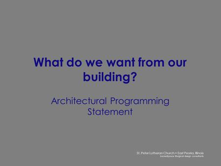 St. Peter Lutheran Church East Peoria, Illinois SacredSpace liturgical design consultants What do we want from our building? Architectural Programming.