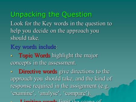 Unpacking the Question Look for the Key words in the question to help you decide on the approach you should take. Key words include:  Topic Words highlight.