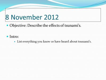 8 November 2012 Objective: Describe the effects of tsunami's. Intro: List everything you know or have heard about tsunami's.