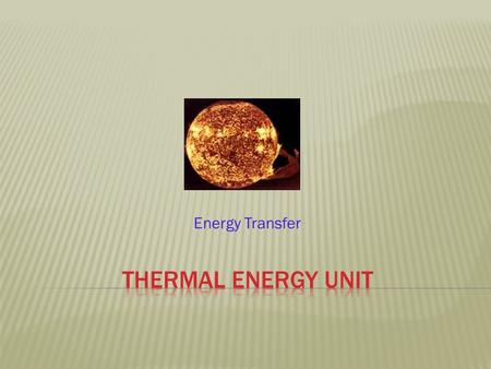 Energy Transfer. THERMAL ENERGY  All forms of matter, whether a solid, liquid, or gas, are composed of atoms or molecules in constant motion. Because.