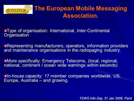 The European Mobile Messaging Association. Type of organisation: International, Inter-Continental Organisation Representing manufacturers, operators, information.