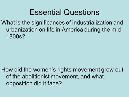 Essential Questions What is the significances of industrialization and urbanization on life in America during the mid- 1800s? How did the women's rights.