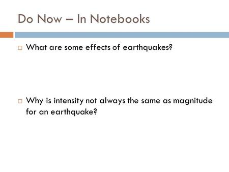 Do Now – In Notebooks  What are some effects of earthquakes?  Why is intensity not always the same as magnitude for an earthquake?