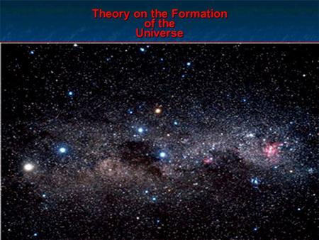 Theory on the Formation of the Universe. Popular Theories Steady State Theory - theory suggesting that the universe & everything within it is unchanging.