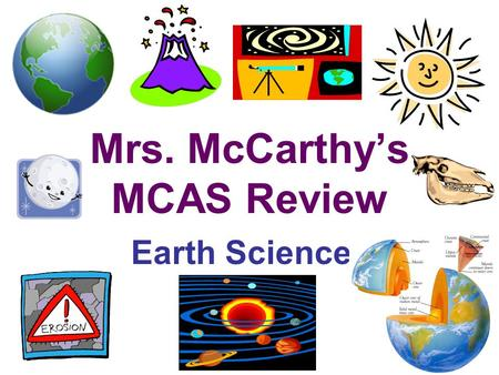 Mrs. McCarthy's MCAS Review Earth Science 7 th Grade Curriculum –Mapping the Earth –Earth's Structure –Heat Transfer –Earth's History –The Earth in the.