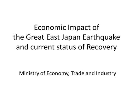 Economic Impact of the Great East Japan Earthquake and current status of Recovery Ministry of Economy, Trade and Industry.