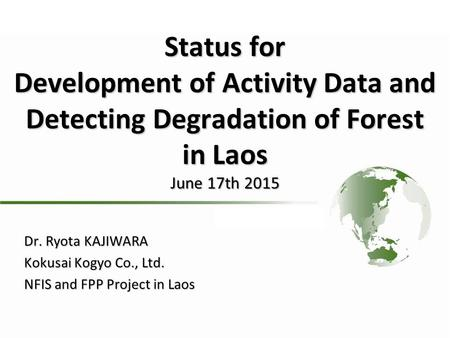 Status for Development of Activity Data and Detecting Degradation of Forest in Laos June 17th 2015 Dr. Ryota KAJIWARA Kokusai Kogyo Co., Ltd. NFIS and.