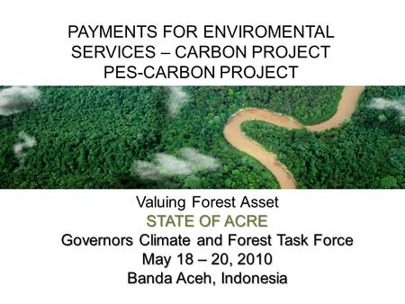 Valuing Forest Asset STATE OF ACRE Governors Climate and Forest Task Force May 18 – 20, 2010 Banda Aceh, Indonesia PAYMENTS FOR ENVIROMENTAL SERVICES –