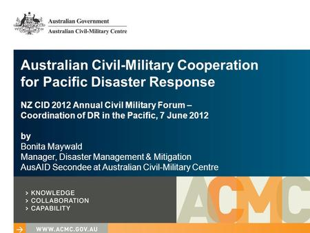 Australian Civil-Military Cooperation for Pacific Disaster Response NZ CID 2012 Annual Civil Military Forum – Coordination of DR in the Pacific, 7 June.