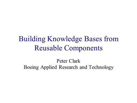 Building Knowledge Bases from Reusable Components Peter Clark Boeing Applied Research and Technology.