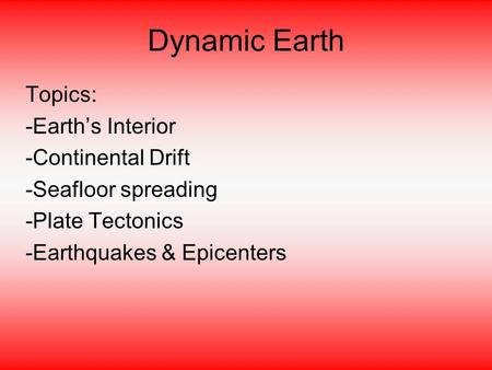 Dynamic Earth Topics: -Earth's Interior -Continental Drift -Seafloor spreading -Plate Tectonics -Earthquakes & Epicenters.