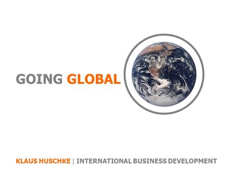 GOING GLOBAL KLAUS HUSCHKE | INTERNATIONAL BUSINESS DEVELOPMENT.