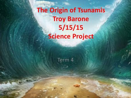 The Origin of Tsunamis Troy Barone 5/15/15 Science Project Term 4.