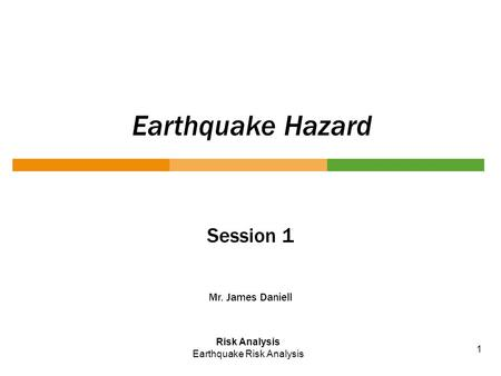 Earthquake Hazard Session 1 Mr. James Daniell Risk Analysis