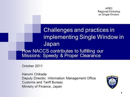 1 Challenges and practices in implementing Single Window in Japan How NACCS contributes to fulfilling our Missions: Speedy & Proper Clearance October 2011.