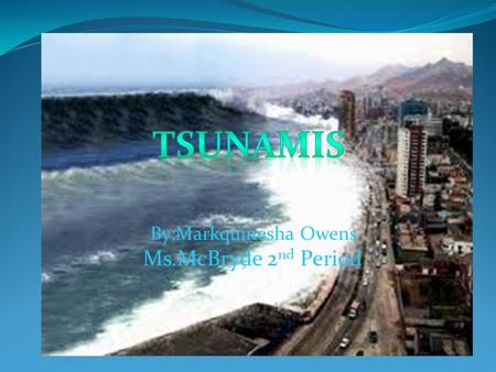 "By:Markquinesha Owens Ms.McBryde 2 nd Period How Do Tsunamis Occur? Most tsunamis occur in a zone known as ""The Ring of Fire. The Ring of Fire is located."