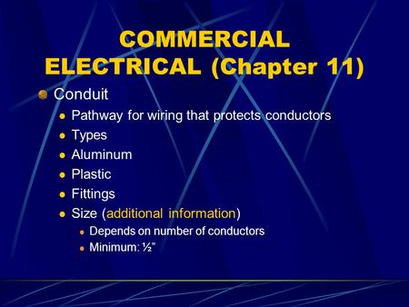 COMMERCIAL ELECTRICAL (Chapter 11) Conduit Pathway for wiring that protects conductors Types Aluminum Plastic Fittings Size (additional information) Depends.