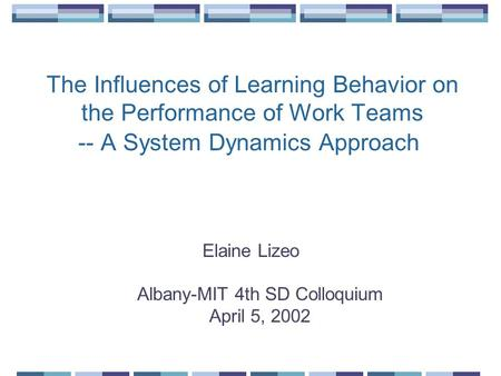 The Influences of Learning Behavior on the Performance of Work Teams -- A System Dynamics Approach Elaine Lizeo Albany-MIT 4th SD Colloquium April 5, 2002.