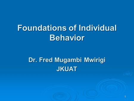 1 Foundations of Individual Behavior Dr. Fred Mugambi Mwirigi JKUAT.