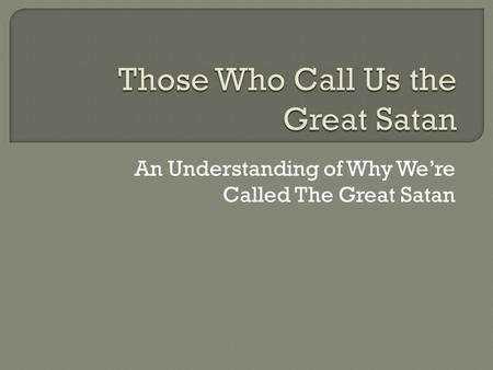 An Understanding of Why We're Called The Great Satan.