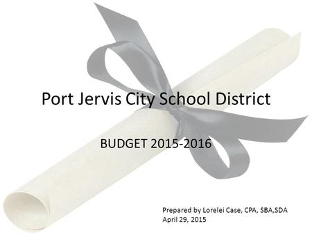 Port Jervis City School District BUDGET 2015-2016 Prepared by Lorelei Case, CPA, SBA,SDA April 29, 2015.
