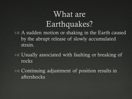 What are Earthquakes? A sudden motion or shaking in the Earth caused by the abrupt release of slowly accumulated strain. Usually associated with faulting.